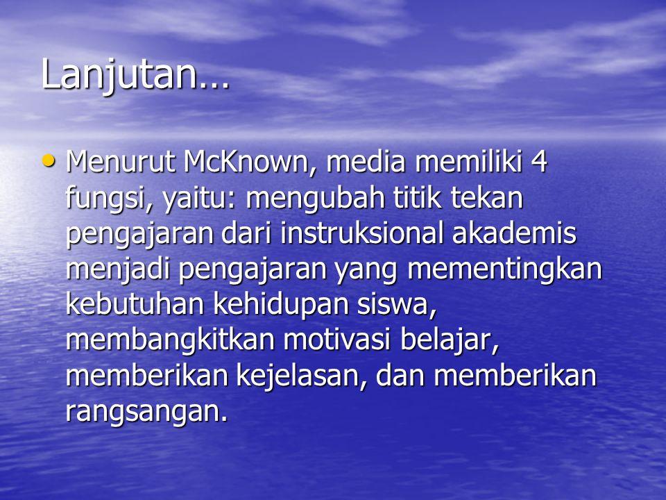 Lanjutan… Menurut McKnown, media memiliki 4 fungsi, yaitu: mengubah titik tekan pengajaran dari instruksional akademis menjadi pengajaran yang mementi