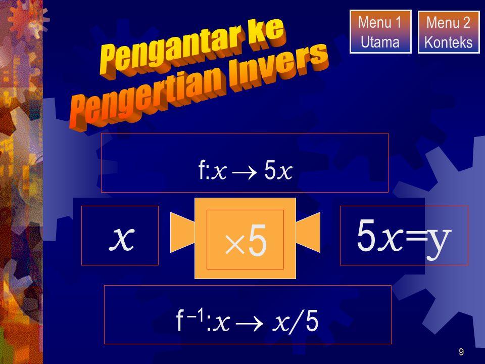 9 55 210 50 x 5 x= y f: x  5 x f –1 : x  x/ 5 Menu 1 Utama Menu 2 Konteks