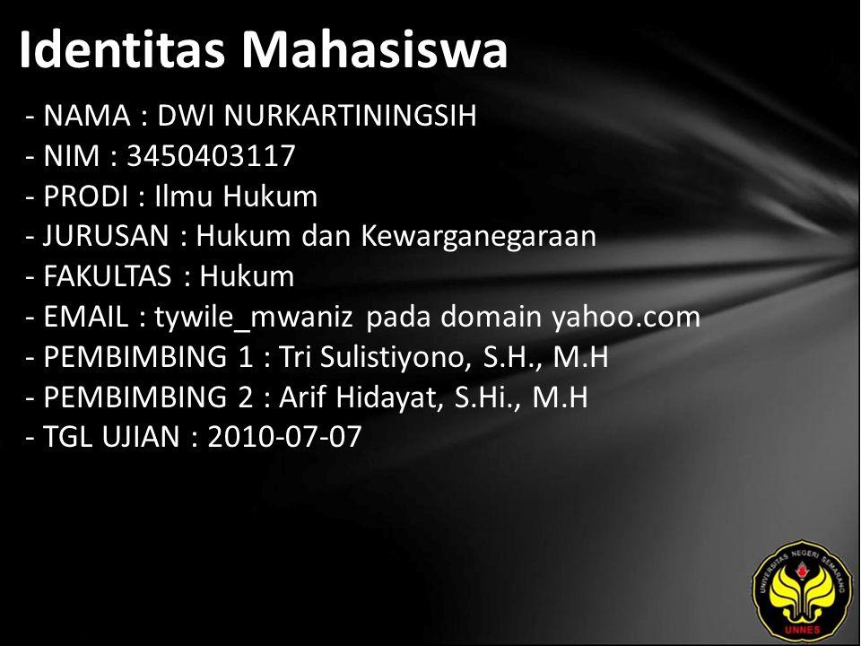 Identitas Mahasiswa - NAMA : DWI NURKARTININGSIH - NIM : 3450403117 - PRODI : Ilmu Hukum - JURUSAN : Hukum dan Kewarganegaraan - FAKULTAS : Hukum - EMAIL : tywile_mwaniz pada domain yahoo.com - PEMBIMBING 1 : Tri Sulistiyono, S.H., M.H - PEMBIMBING 2 : Arif Hidayat, S.Hi., M.H - TGL UJIAN : 2010-07-07