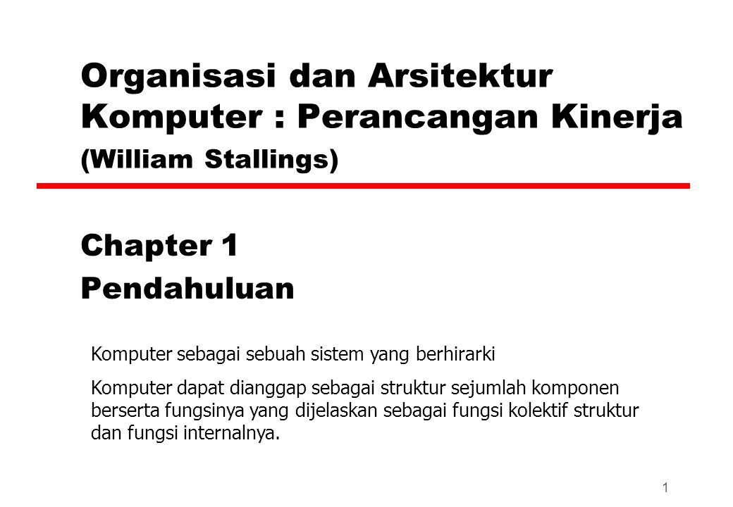 1 Organisasi dan Arsitektur Komputer : Perancangan Kinerja (William Stallings) Chapter 1 Pendahuluan Komputer sebagai sebuah sistem yang berhirarki Komputer dapat dianggap sebagai struktur sejumlah komponen berserta fungsinya yang dijelaskan sebagai fungsi kolektif struktur dan fungsi internalnya.