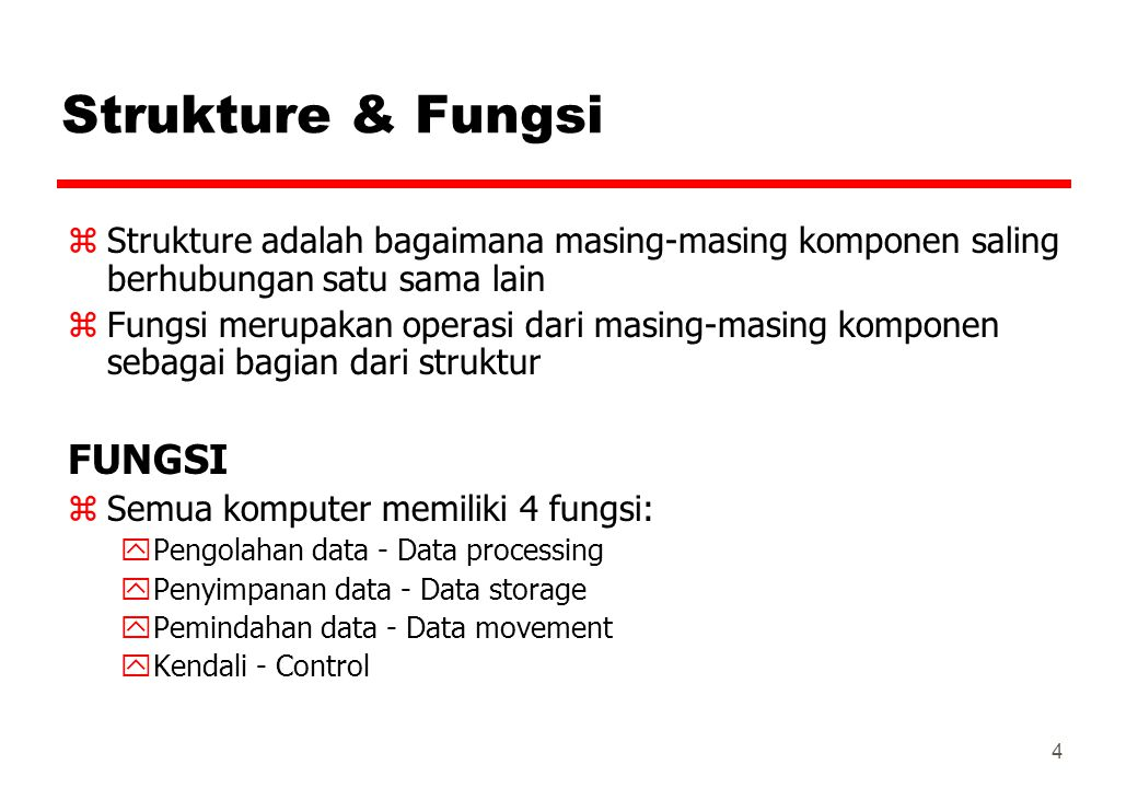 4 Strukture & Fungsi zStrukture adalah bagaimana masing-masing komponen saling berhubungan satu sama lain zFungsi merupakan operasi dari masing-masing komponen sebagai bagian dari struktur FUNGSI zSemua komputer memiliki 4 fungsi: yPengolahan data - Data processing yPenyimpanan data - Data storage yPemindahan data - Data movement yKendali - Control