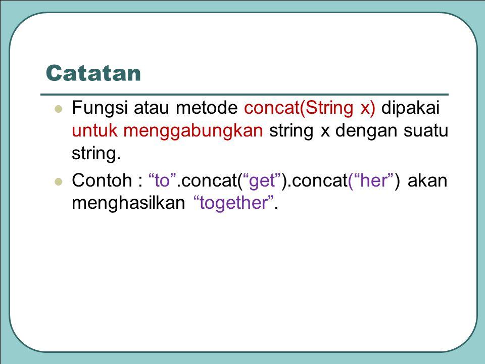 """Catatan Fungsi atau metode concat(String x) dipakai untuk menggabungkan string x dengan suatu string. Contoh : """"to"""".concat(""""get"""").concat(""""her"""") akan m"""