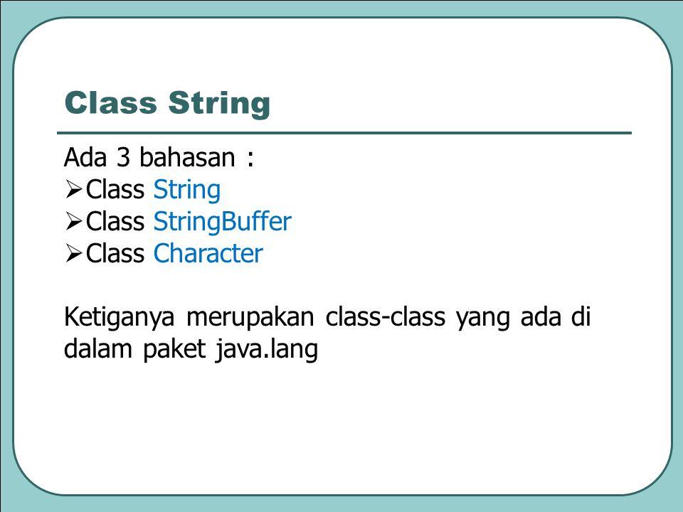 Ada 3 bahasan :  Class String  Class StringBuffer  Class Character Ketiganya merupakan class-class yang ada di dalam paket java.lang Class String