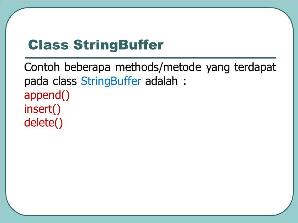Contoh beberapa methods/metode yang terdapat pada class StringBuffer adalah : append() insert() delete() Class StringBuffer