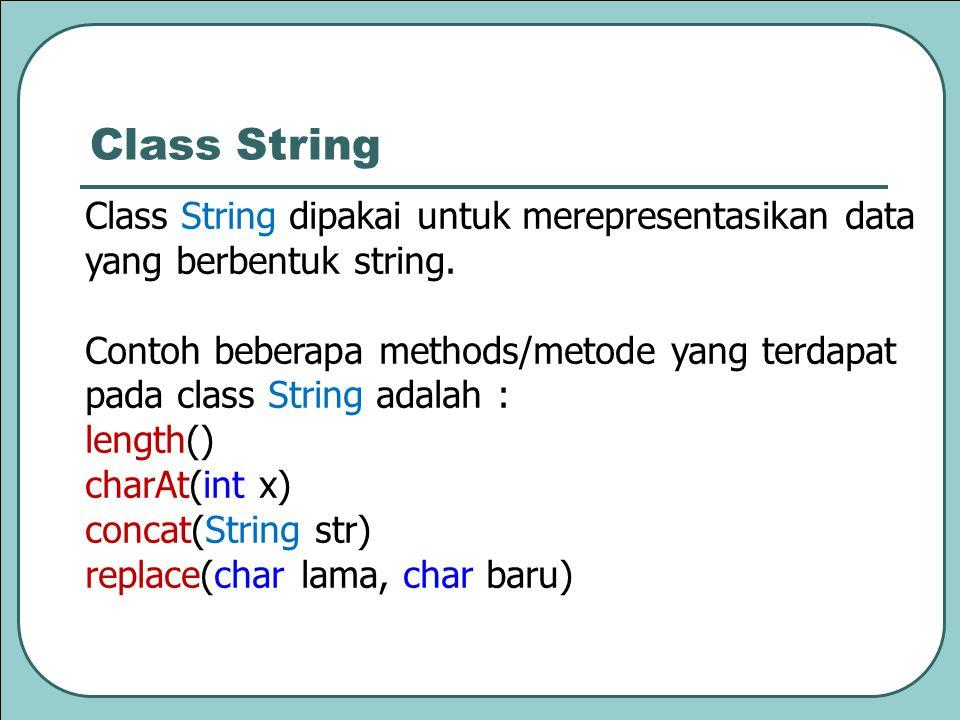 Class String dipakai untuk merepresentasikan data yang berbentuk string. Contoh beberapa methods/metode yang terdapat pada class String adalah : lengt