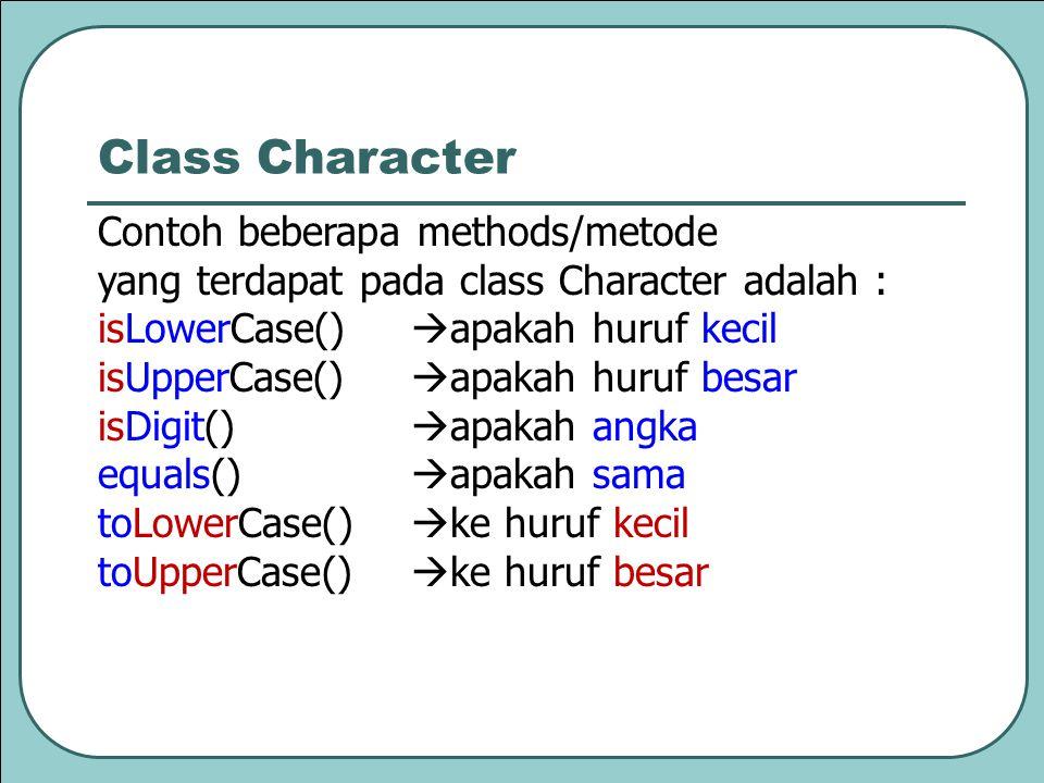 Contoh beberapa methods/metode yang terdapat pada class Character adalah : isLowerCase()  apakah huruf kecil isUpperCase()  apakah huruf besar isDig