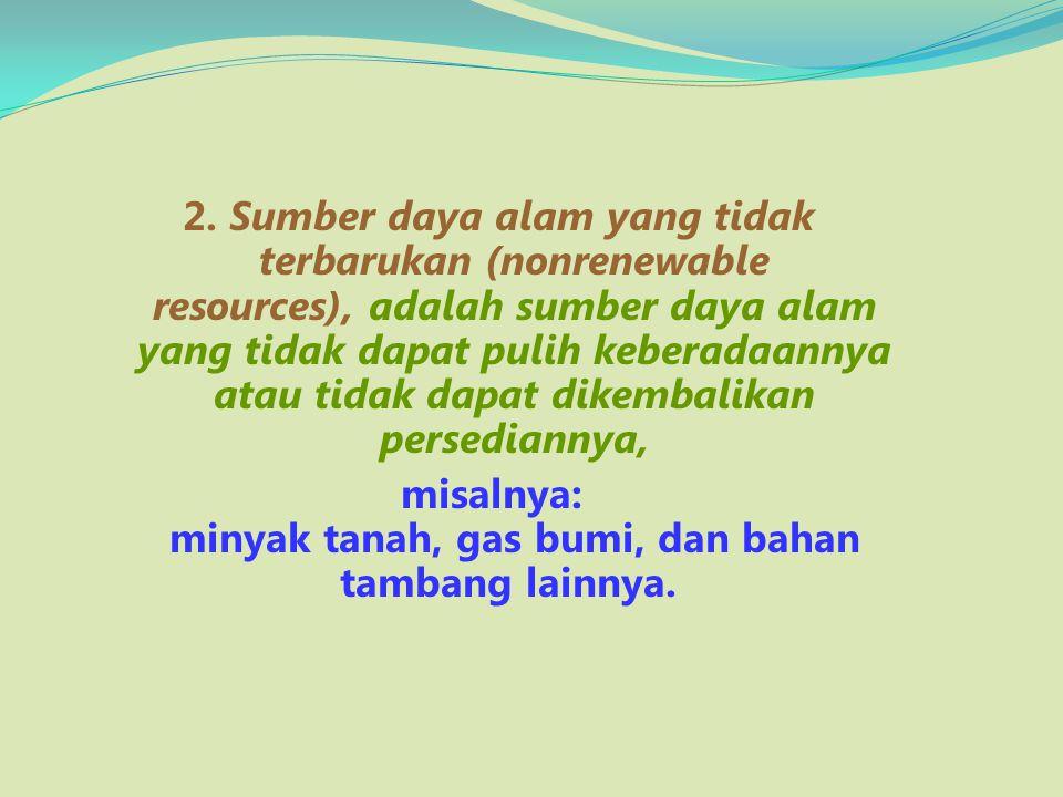 2. Sumber daya alam yang tidak terbarukan (nonrenewable resources), adalah sumber daya alam yang tidak dapat pulih keberadaannya atau tidak dapat dike