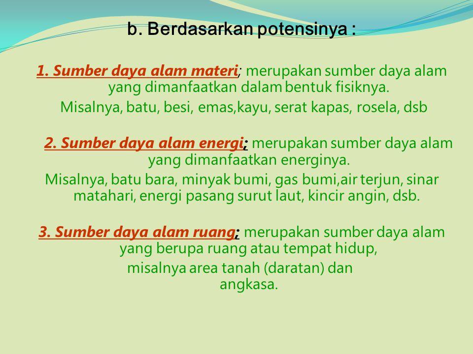 b. Berdasarkan potensinya : 1. Sumber daya alam materi; merupakan sumber daya alam yang dimanfaatkan dalam bentuk fisiknya. Misalnya, batu, besi, emas