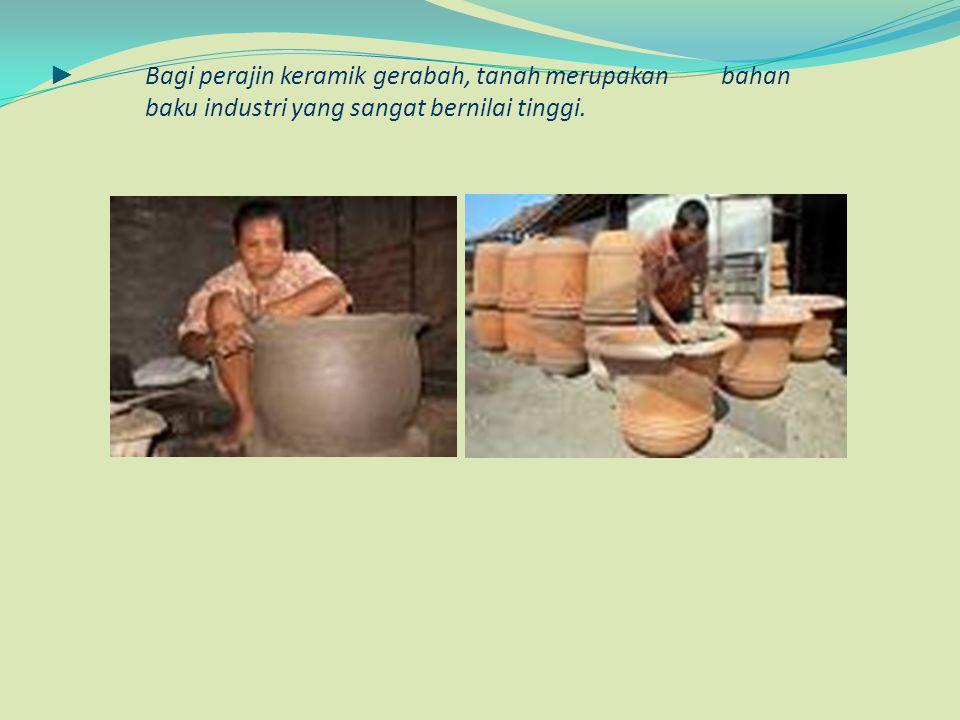 ► Bagi perajin keramik gerabah, tanah merupakan bahan baku industri yang sangat bernilai tinggi.