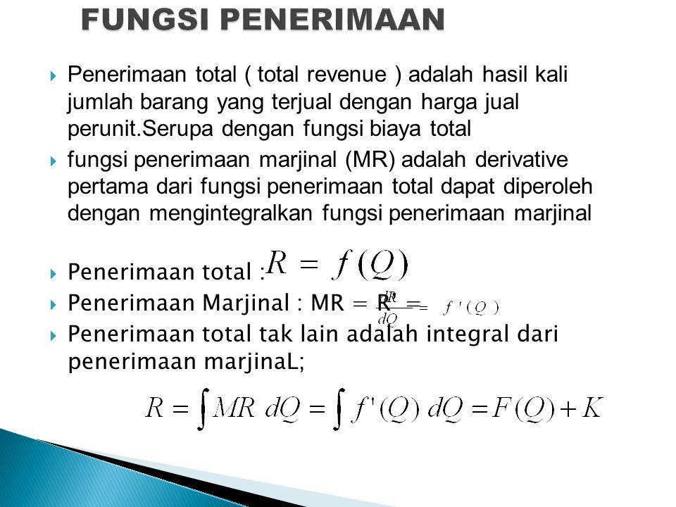  Penerimaan total ( total revenue ) adalah hasil kali jumlah barang yang terjual dengan harga jual perunit.Serupa dengan fungsi biaya total  fungsi penerimaan marjinal (MR) adalah derivative pertama dari fungsi penerimaan total dapat diperoleh dengan mengintegralkan fungsi penerimaan marjinal  Penerimaan total :  Penerimaan Marjinal : MR = R' =  Penerimaan total tak lain adalah integral dari penerimaan marjinaL;