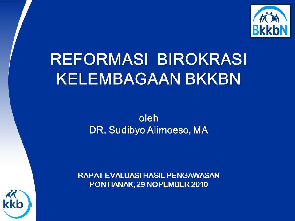 REFORMASI BIROKRASI KELEMBAGAAN BKKBN oleh DR. Sudibyo Alimoeso, MA RAPAT EVALUASI HASIL PENGAWASAN PONTIANAK, 29 NOPEMBER 2010