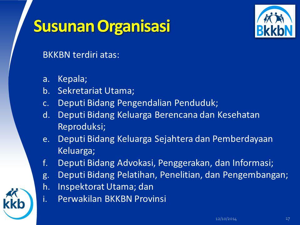 Susunan Organisasi BKKBN terdiri atas: a.Kepala; b. Sekretariat Utama; c. Deputi Bidang Pengendalian Penduduk; d. Deputi Bidang Keluarga Berencana dan