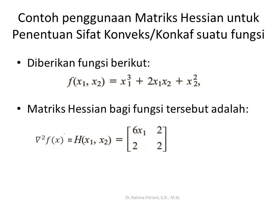 Contoh penggunaan Matriks Hessian untuk Penentuan Sifat Konveks/Konkaf suatu fungsi Diberikan fungsi berikut: Dr.