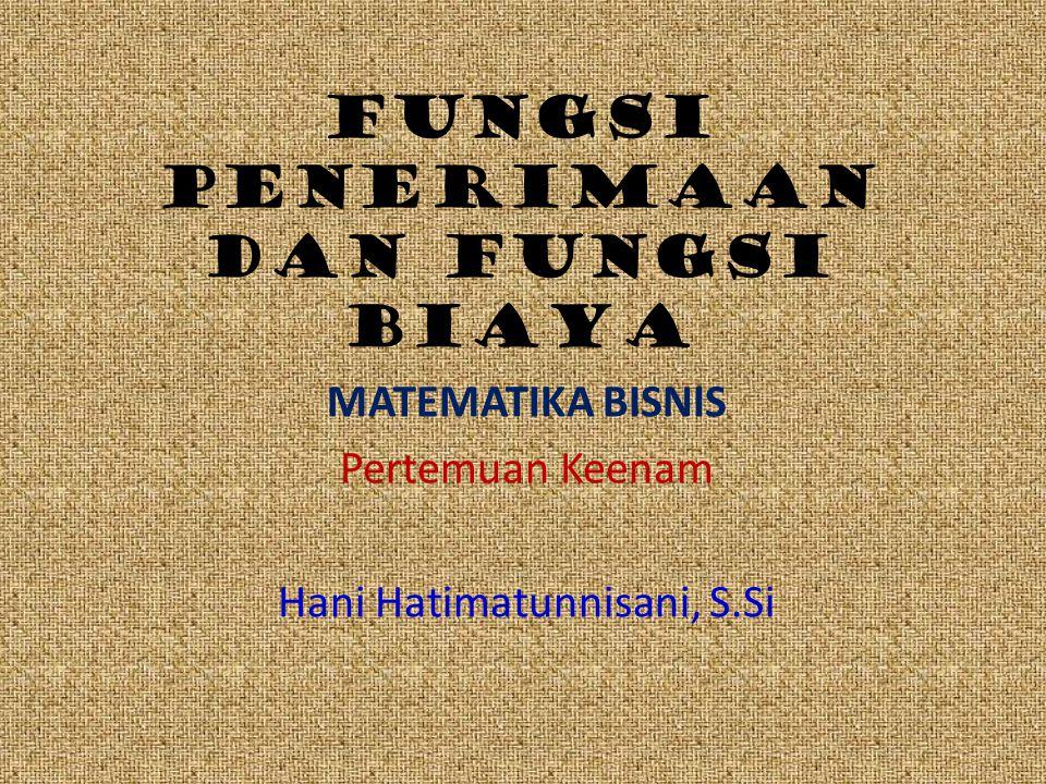 Fungsi penerimaan dan fungsi biaya MATEMATIKA BISNIS Pertemuan Keenam Hani Hatimatunnisani, S.Si