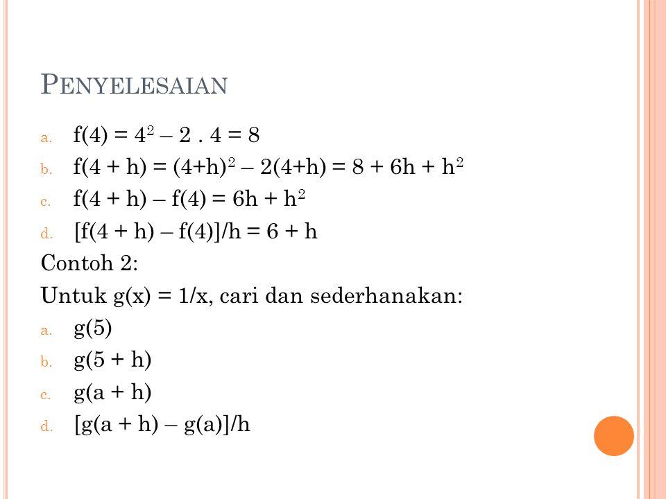 P ENYELESAIAN a. f(4) = 4 2 – 2. 4 = 8 b. f(4 + h) = (4+h) 2 – 2(4+h) = 8 + 6h + h 2 c. f(4 + h) – f(4) = 6h + h 2 d. [f(4 + h) – f(4)]/h = 6 + h Cont