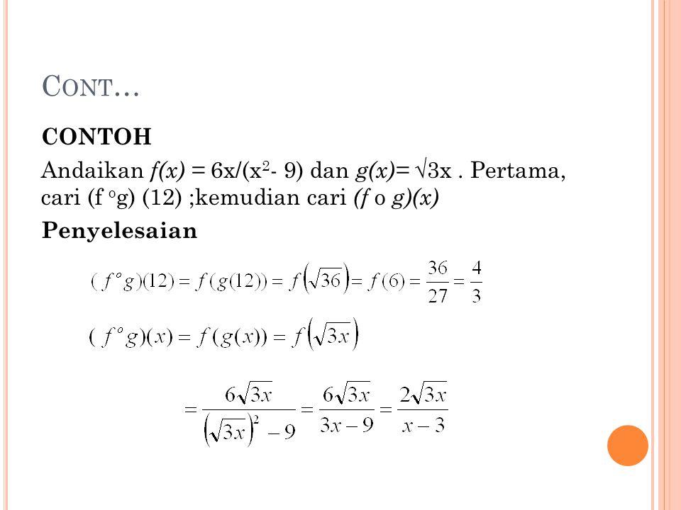 C ONT … CONTOH Andaikan f(x) = 6x/(x 2 - 9) dan g(x)= √ 3x. Pertama, cari (f o g) (12) ;kemudian cari (f o g)(x) Penyelesaian