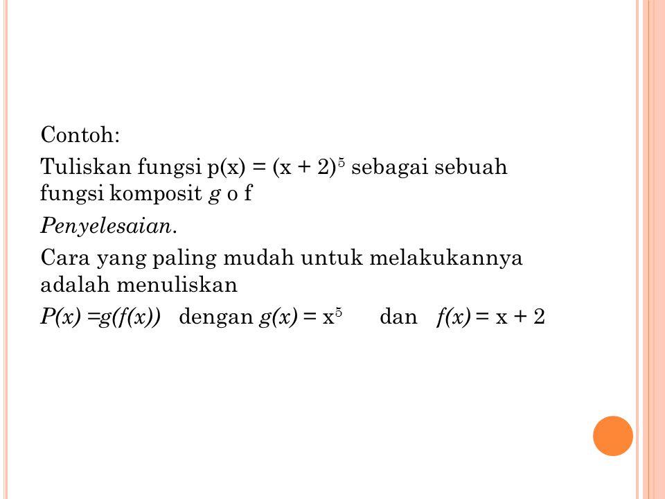 Contoh: Tuliskan fungsi p(x) = (x + 2) 5 sebagai sebuah fungsi komposit g o f Penyelesaian. Cara yang paling mudah untuk melakukannya adalah menuliska