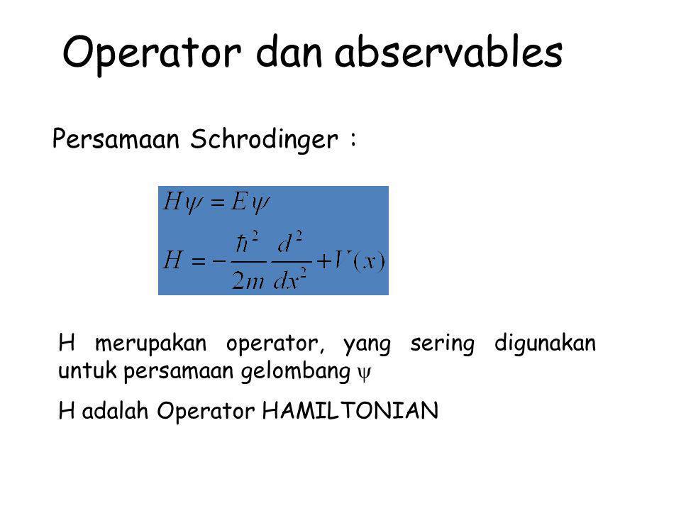 Operator dan abservables Persamaan Schrodinger : H merupakan operator, yang sering digunakan untuk persamaan gelombang  H adalah Operator HAMILTONIAN