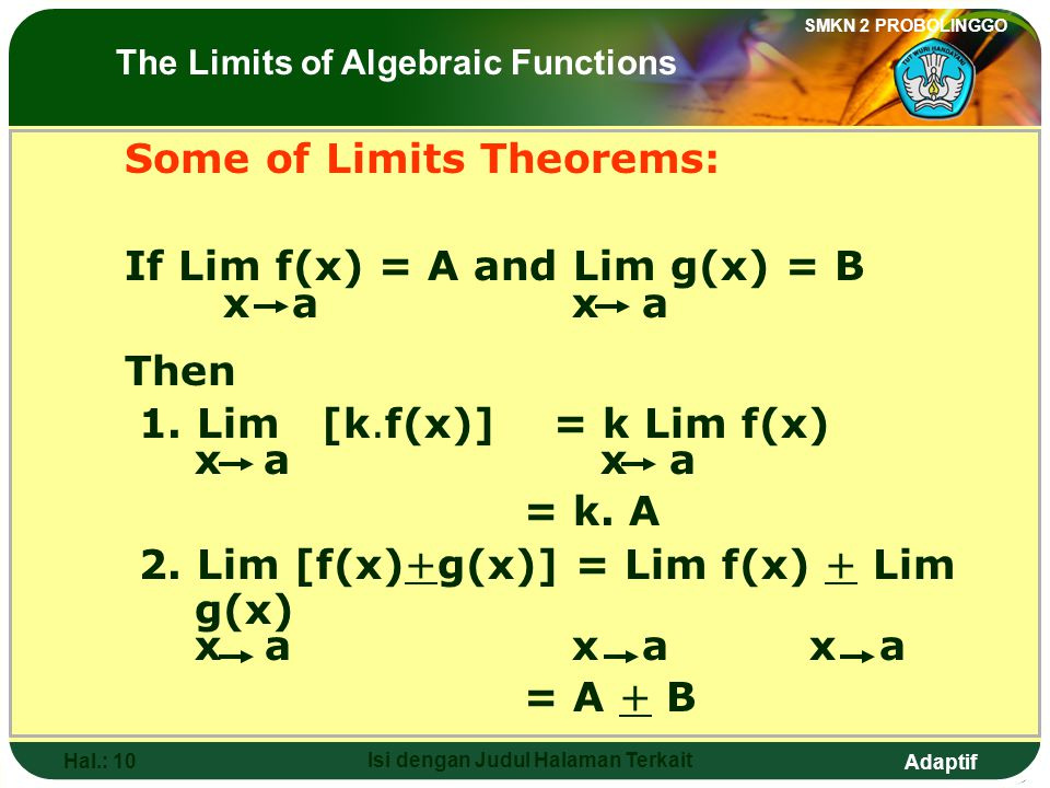 Adaptif SMKN 2 PROBOLINGGO Hal.: 10 Isi dengan Judul Halaman Terkait Some of Limits Theorems: If Lim f(x) = A and Lim g(x) = B x a x a Then 1.