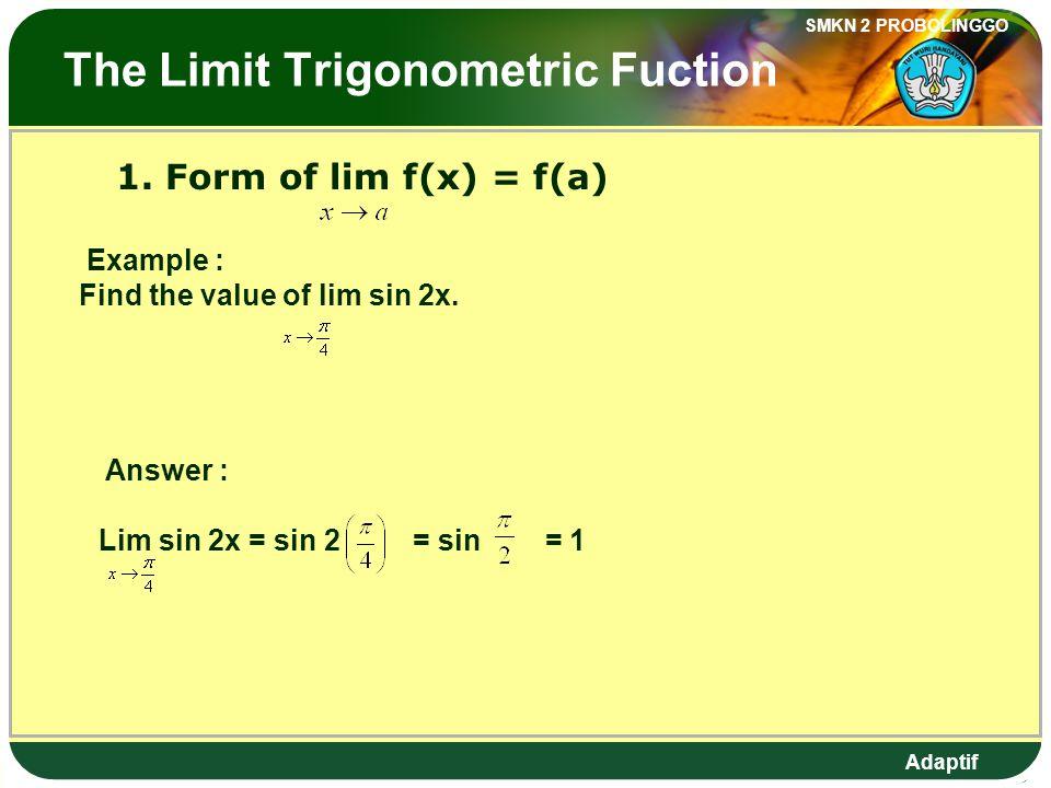 Adaptif SMKN 2 PROBOLINGGO Limit Fungsi Trigonometri 1. Bentuk lim f(x) = f(a) Contoh : Tentukan nilai lim sin 2x. Jawab : Lim sin 2x = sin 2 = sin =