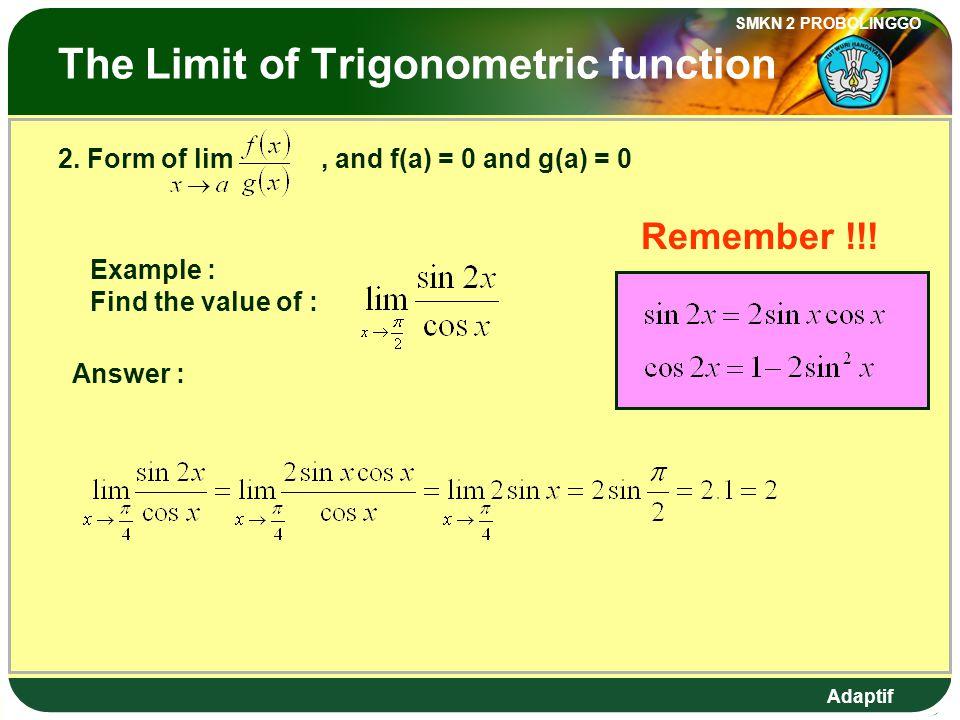 Adaptif SMKN 2 PROBOLINGGO Limit Fungsi Trigonometri 2. Bentuk lim, dengan f(a) = 0 dan g(a) = 0 Contoh : Tentukan nilai dari : Jawab : Ingat !!!