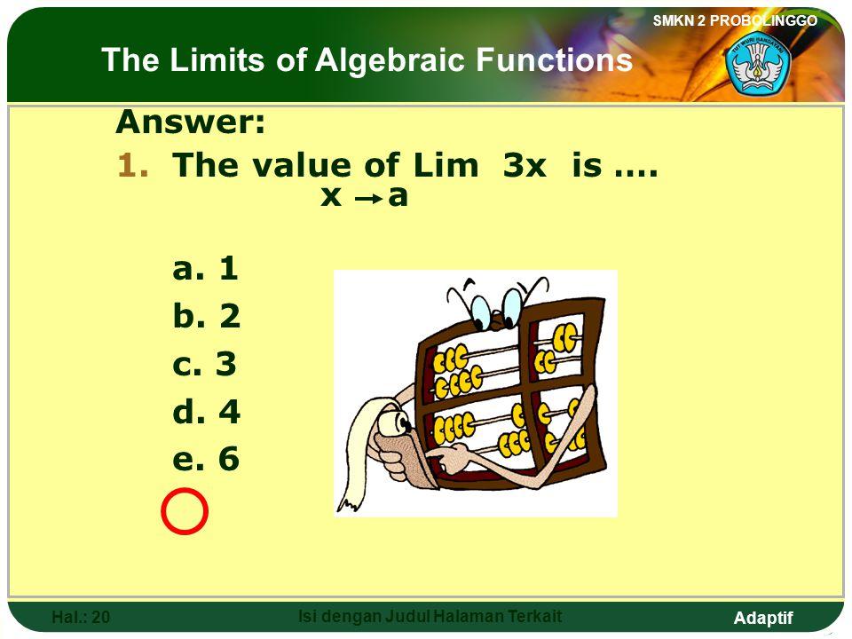 Adaptif SMKN 2 PROBOLINGGO Hal.: 19 Isi dengan Judul Halaman Terkait Jawab: 1.Nilai dari Lim 3x adalah…. x a a. 1 b. 2 c. 3 d. 4 e. 6 Limit fungsi alj