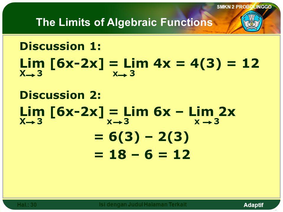 Adaptif SMKN 2 PROBOLINGGO Hal.: 29 Isi dengan Judul Halaman Terkait Pembahasan 1: Lim [6x-2x] = Lim 4x = 4(3) = 12 X 3 x 3 Pembahasan 2: Lim [6x-2x] = Lim 6x – Lim 2x X 3 x 3 x 3 = 6(3) – 2(3) = 18 – 6 = 12 Limit fungsi aljabar