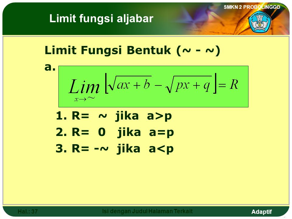 Adaptif SMKN 2 PROBOLINGGO Hal.: 36 Isi dengan Judul Halaman Terkait The form of function limit If unlimited limit (~) is as follows: then: 1. R= 0 if