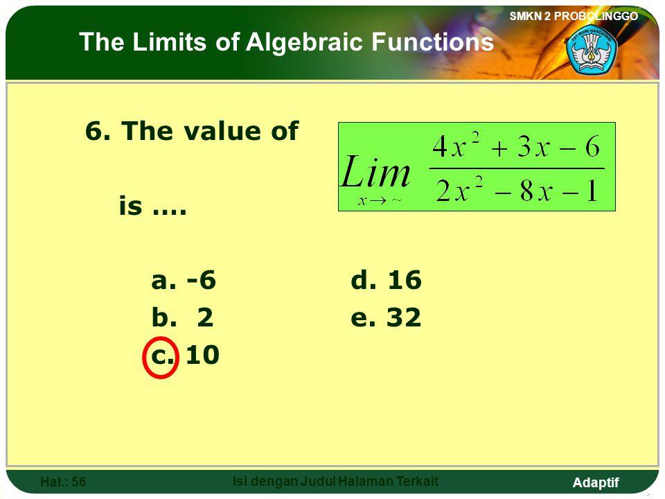 Adaptif SMKN 2 PROBOLINGGO Hal.: 55 Isi dengan Judul Halaman Terkait 6. Nilai dari adalah …. a. -6d. 16 b. 2e. 32 c. 10 Limit fungsi aljabar