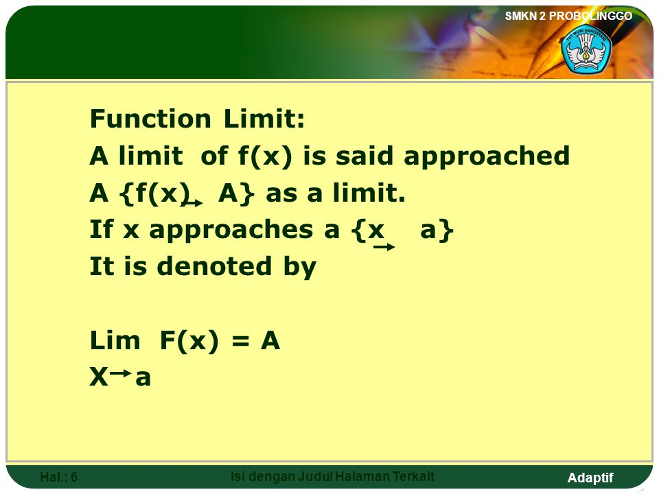 Adaptif SMKN 2 PROBOLINGGO Hal.: 6 Isi dengan Judul Halaman Terkait Function Limit: A limit of f(x) is said approached A {f(x) A} as a limit.