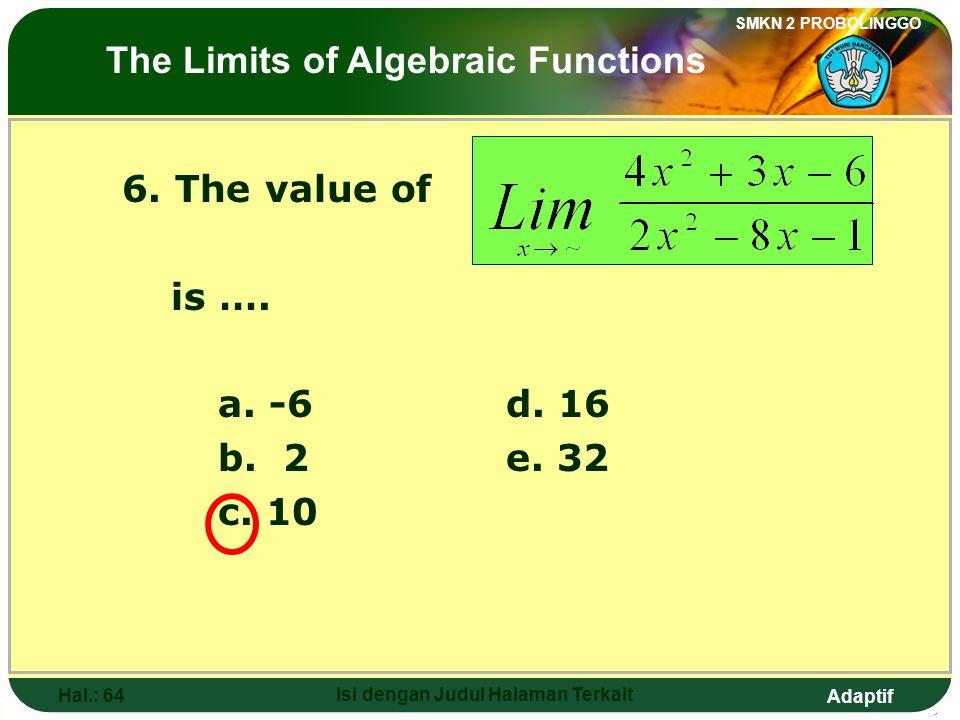 Adaptif SMKN 2 PROBOLINGGO Hal.: 63 Isi dengan Judul Halaman Terkait 6. Nilai dari adalah …. a. -6d. 16 b. 2e. 32 c. 10 Limit fungsi aljabar