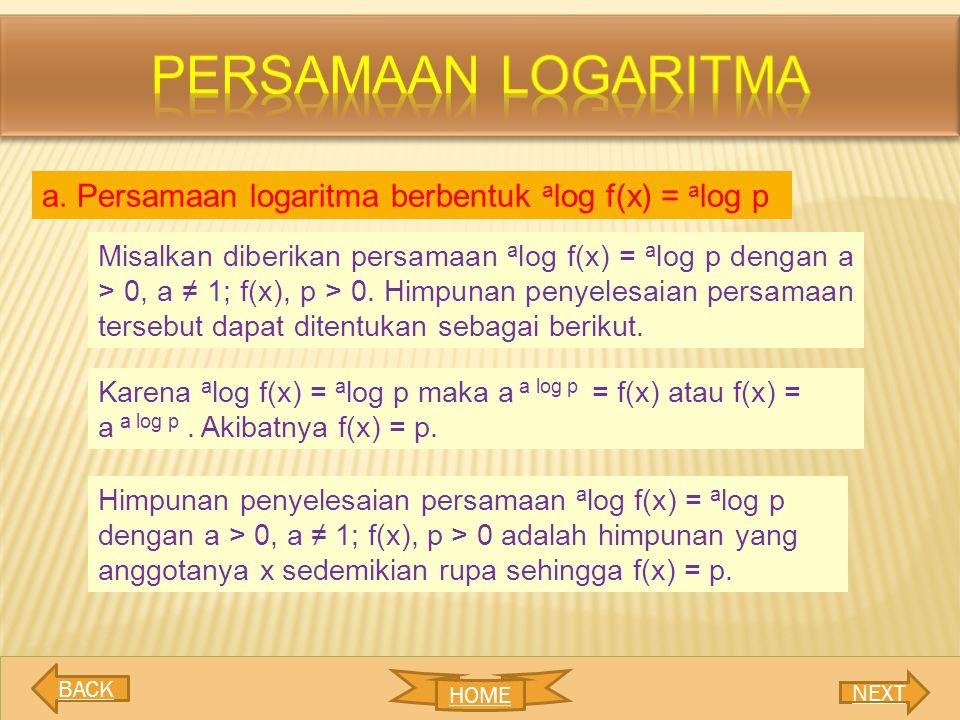 a. Persamaan logaritma berbentuk a log f(x) = a log p Misalkan diberikan persamaan a log f(x) = a log p dengan a > 0, a ≠ 1; f(x), p > 0. Himpunan pen