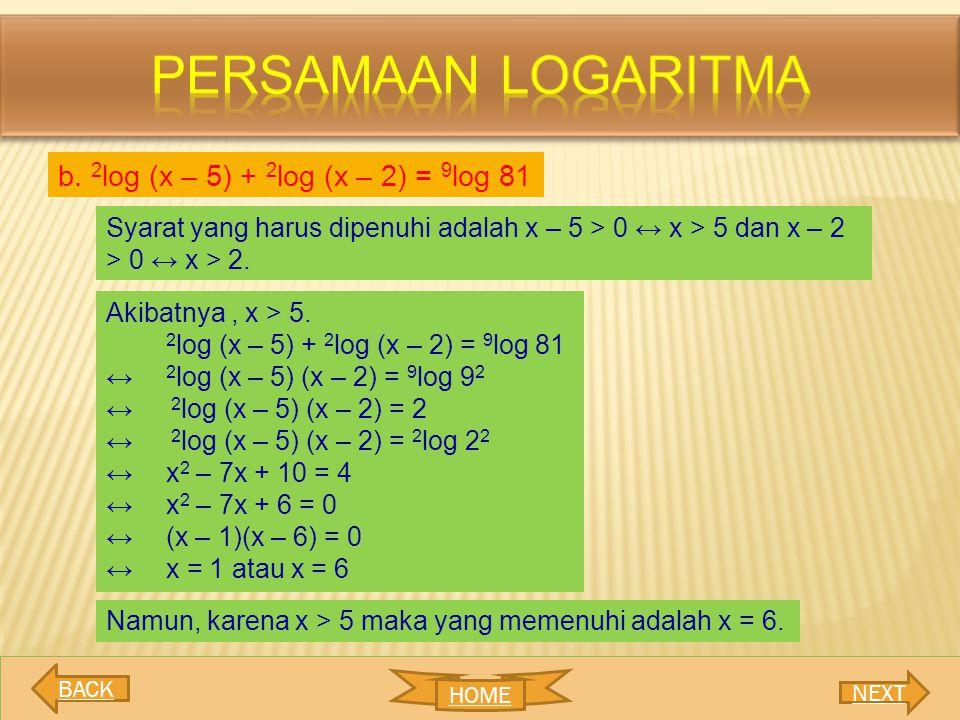 b. 2 log (x – 5) + 2 log (x – 2) = 9 log 81 Syarat yang harus dipenuhi adalah x – 5 > 0 ↔ x > 5 dan x – 2 > 0 ↔ x > 2. Akibatnya, x > 5. 2 log (x – 5)