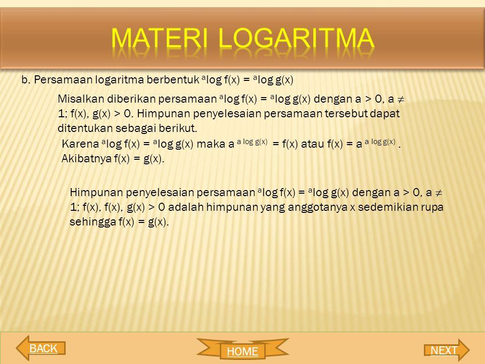 b. Persamaan logaritma berbentuk a log f(x) = a log g(x) Misalkan diberikan persamaan a log f(x) = a log g(x) dengan a > 0, a ≠ 1; f(x), g(x) > 0. Him