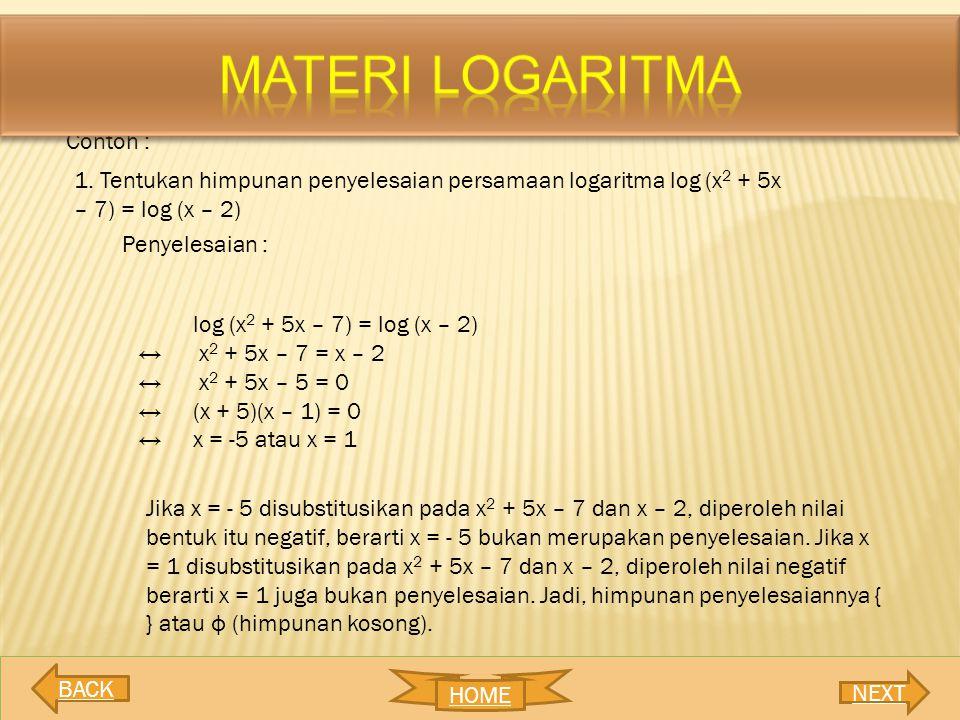 Contoh : 1. Tentukan himpunan penyelesaian persamaan logaritma log (x 2 + 5x – 7) = log (x – 2) Penyelesaian : log (x 2 + 5x – 7) = log (x – 2) ↔ x 2