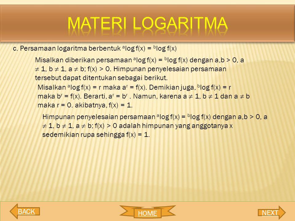 c. Persamaan logaritma berbentuk a log f(x) = b log f(x) Misalkan diberikan persamaan a log f(x) = b log f(x) dengan a,b > 0, a ≠ 1, b ≠ 1, a ≠ b; f(x