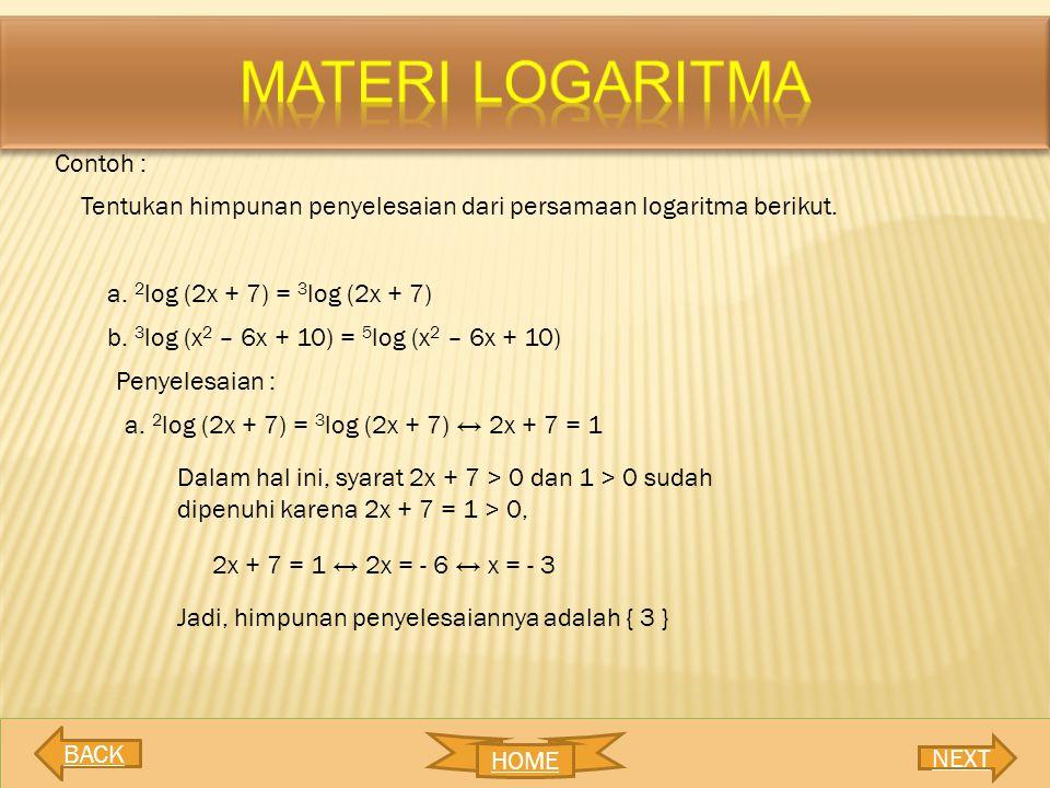 Contoh : Tentukan himpunan penyelesaian dari persamaan logaritma berikut. a. 2 log (2x + 7) = 3 log (2x + 7) b. 3 log (x 2 – 6x + 10) = 5 log (x 2 – 6