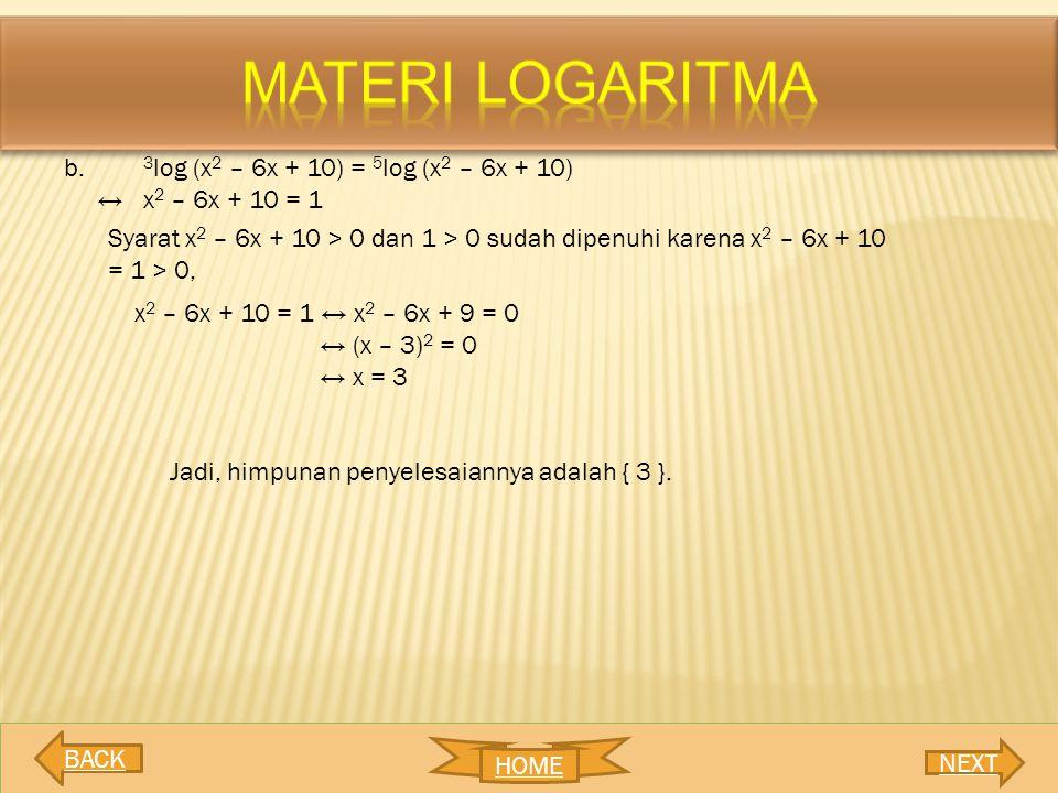b. 3 log (x 2 – 6x + 10) = 5 log (x 2 – 6x + 10) ↔ x 2 – 6x + 10 = 1 Syarat x 2 – 6x + 10 > 0 dan 1 > 0 sudah dipenuhi karena x 2 – 6x + 10 = 1 > 0, x