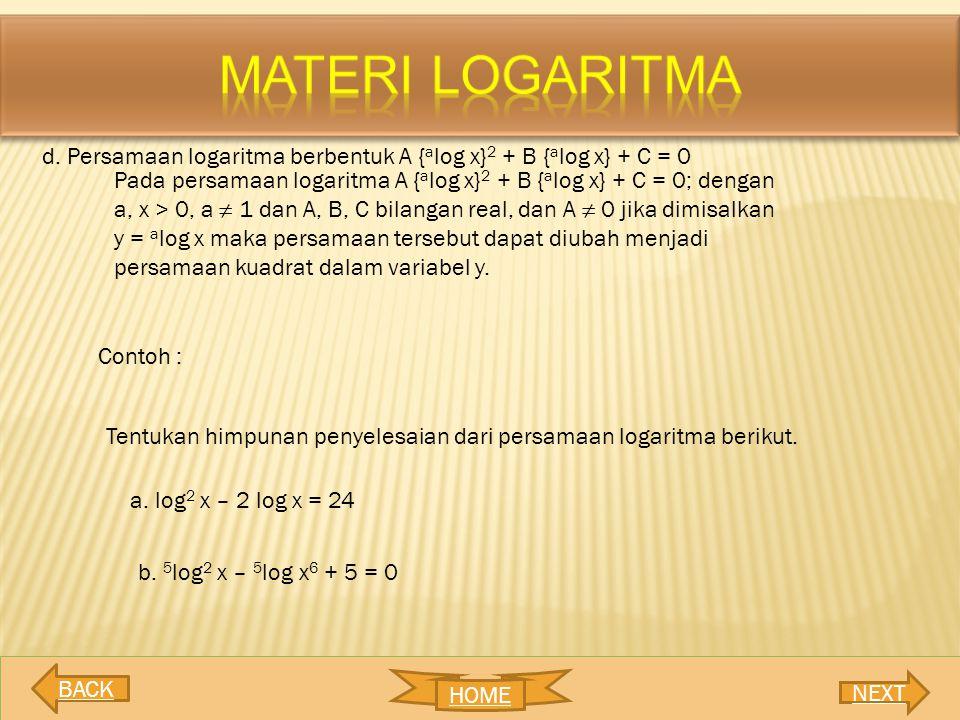 d. Persamaan logaritma berbentuk A { a log x} 2 + B { a log x} + C = 0 Pada persamaan logaritma A { a log x} 2 + B { a log x} + C = 0; dengan a, x > 0