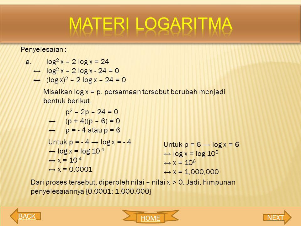 Penyelesaian : a. log 2 x – 2 log x = 24 ↔log 2 x – 2 log x - 24 = 0 ↔(log x) 2 – 2 log x – 24 = 0 Misalkan log x = p. persamaan tersebut berubah menj