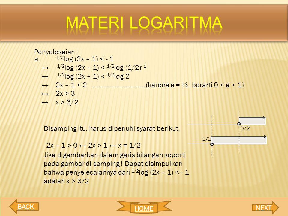 Penyelesaian : a. 1/2 log (2x – 1) < - 1 ↔ 1/2 log (2x – 1) < 1/2 log (1/2) - 1 ↔ 1/2 log (2x – 1) < 1/2 log 2 ↔2x – 1 < 2 …………………………(karena a = ½, be