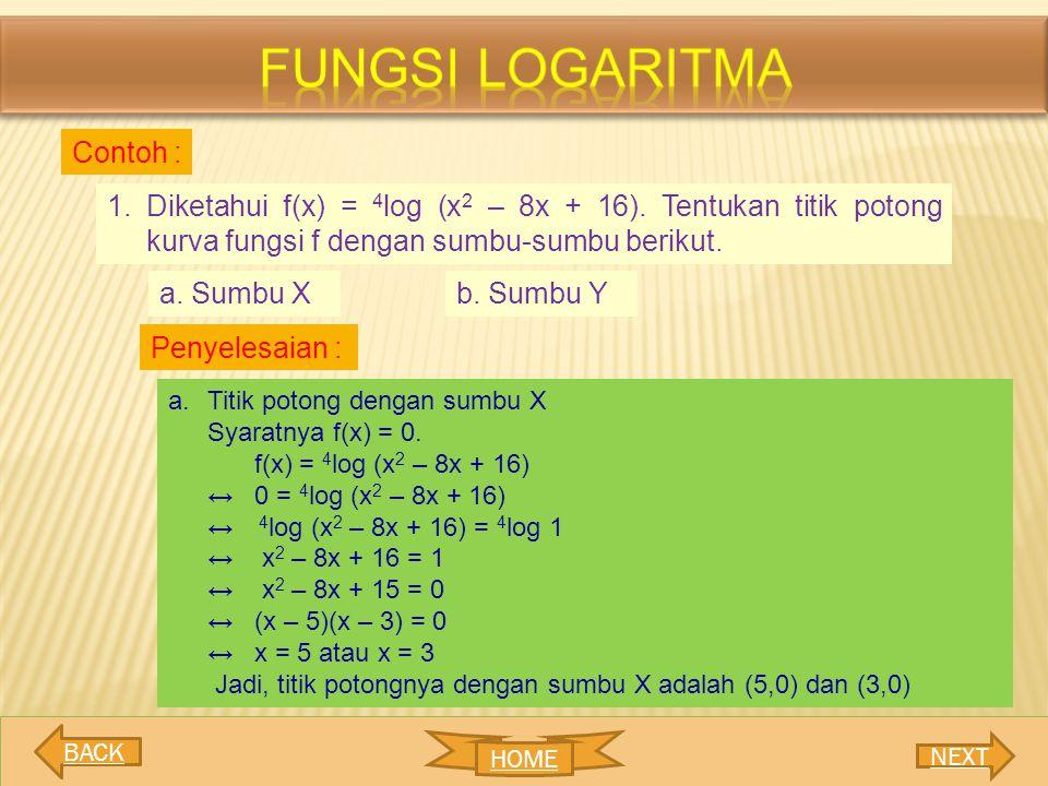 1.Diketahui f(x) = 4 log (x 2 – 8x + 16). Tentukan titik potong kurva fungsi f dengan sumbu-sumbu berikut. a. Sumbu Xb. Sumbu Y Penyelesaian : a.Titik