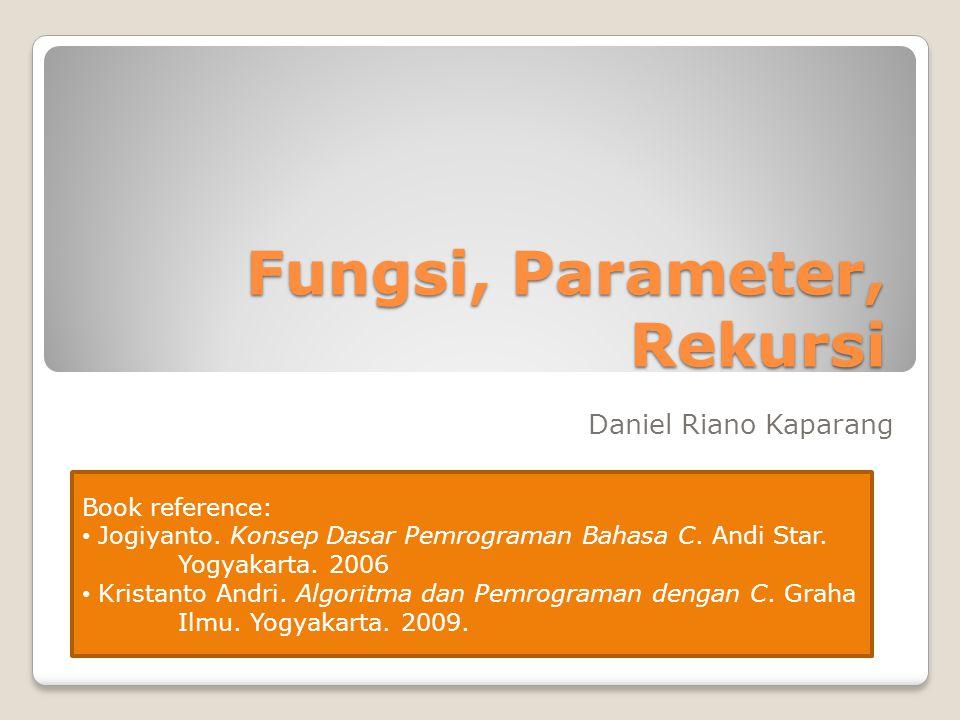Fungsi, Parameter, Rekursi Daniel Riano Kaparang Book reference: Jogiyanto.