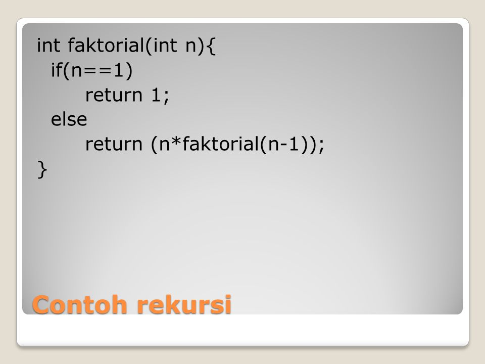 Contoh rekursi int faktorial(int n){ if(n==1) return 1; else return (n*faktorial(n-1)); }