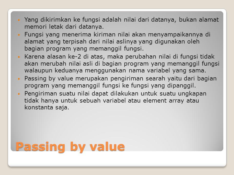 Contoh 2 Passing by value #include void PassByValue (float A,float B, char C); main() { char C= a ; float A=25, *Alamat_A; Alamat_A = &A; printf( PASS BY VALUE (PROGRAM UTAMA) : \n ); printf( Nilai A adalah %f di alamat %p \n , A, Alamat_A); printf( Nilai A/3 adalah %f \n , A/3); printf( Nilai karakter C adalah %c \n \n , C); PassByValue(A, A/3, C); } void PassByValue(float A, float B, char C) { float *Alamat_A; Alamat_A = &A; A = 7; printf( PASS BY VALUE (DI FUNGSI) : \n ); printf( Nilai A adalah %f di alamat %p \n , A, Alamat_A); printf( Nilai A/3 adalah %f \n , A/3); printf( Nilai karakter C adalah %c \n \n , C); }