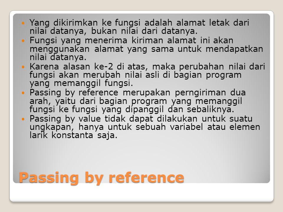 Passing by reference Yang dikirimkan ke fungsi adalah alamat letak dari nilai datanya, bukan nilai dari datanya.