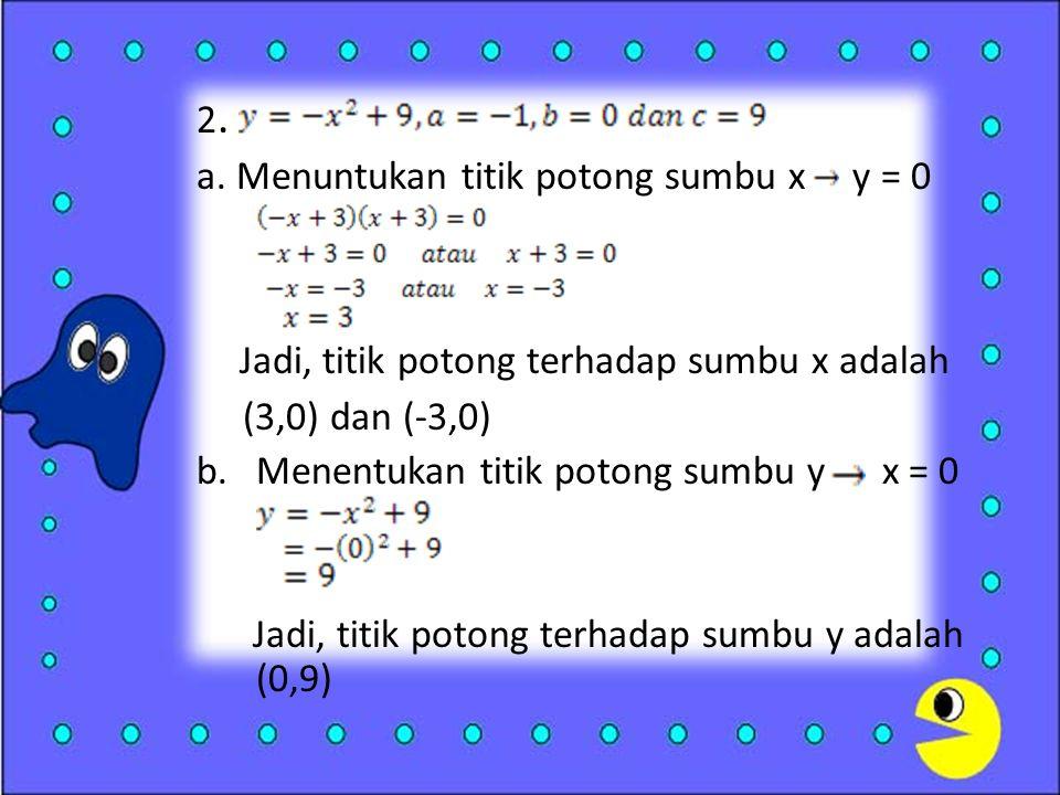 2. a. Menuntukan titik potong sumbu x y = 0 Jadi, titik potong terhadap sumbu x adalah (3,0) dan (-3,0) b.Menentukan titik potong sumbu y x = 0 Jadi,