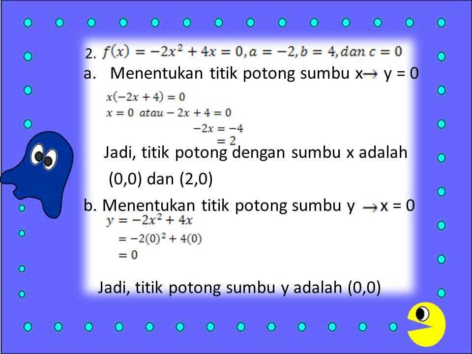 2. a.Menentukan titik potong sumbu x y = 0 Jadi, titik potong dengan sumbu x adalah (0,0) dan (2,0) b. Menentukan titik potong sumbu y x = 0 Jadi, tit