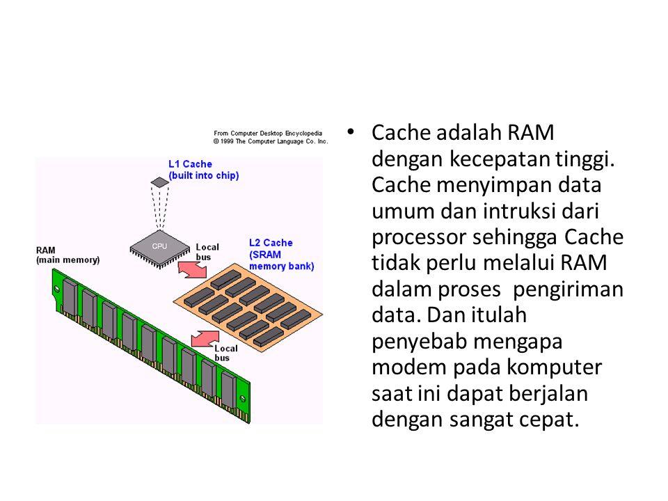 Cache adalah RAM dengan kecepatan tinggi. Cache menyimpan data umum dan intruksi dari processor sehingga Cache tidak perlu melalui RAM dalam proses pe