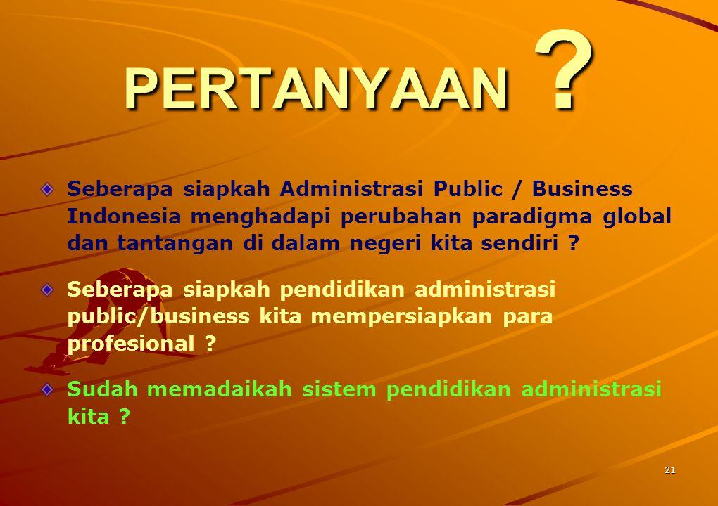 21 PERTANYAAN ? Seberapa siapkah Administrasi Public / Business Indonesia menghadapi perubahan paradigma global dan tantangan di dalam negeri kita sen